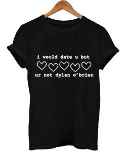 i would date u but ur not dylan o'brien T Shirt