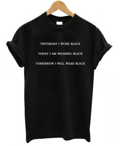 Yesterday-I-wore-black-Today-I-am-wearing-black-Tomorrow-I-will-wear-black-T-shirt