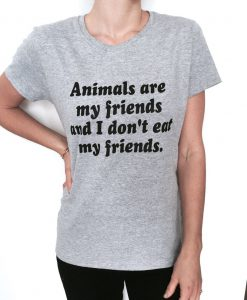 Animals are my friends and I don't eat my friends tshirt