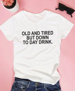 Old and tired but down to day drink. T shirt