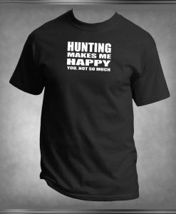 Hunting Makes Me Happy, You Not So Much T -Shirt