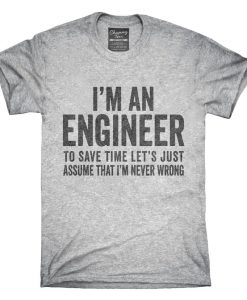 I'm An Engineer I'm Always Right T-Shirt