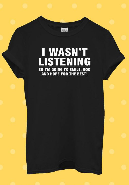 I Wasn't Listening Sarcastic Funny T Shirt