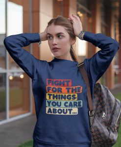 Fight for the things you care, rbg sweatshirt, ruth bader ginsburg, notorious rbg vote like a girl, social justice sweatshirt, supreme court